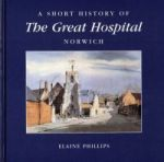 E. Phillips, A Short History of The Great Hospital, Norwich (Norwich, 1999)