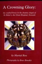 M. Rose, A Crowning Glory: the Vaulted Bosses in the Chantry Chapel of St Helen's, the Great Hospital, Norwich (Dereham, 2006)