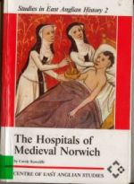 C. Rawcliffe, The Hospitals of Medieval Norwich, Studies in East Anglian History, 2 (Norwich, 1995)