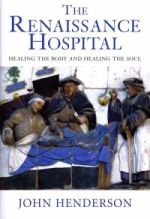 J. Henderson, The Renaissance Hospital: Healing the Body and Healing the Soul